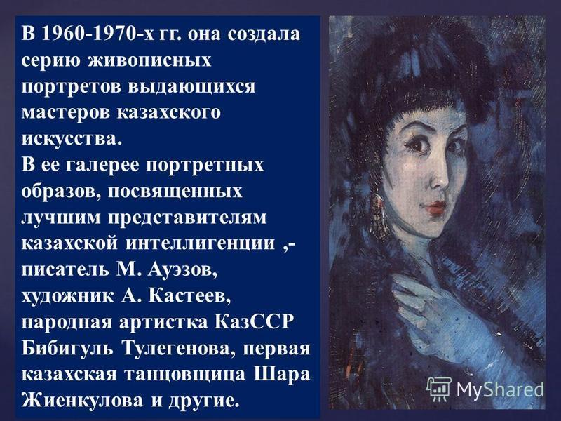 В 1960-1970-х гг. она создала серию живописных портретов выдающихся мастеров казахского искусства. В ее галерее портретных образов, посвященных лучшим представителям казахской интеллигенции,- писатель М. Ауэзов, художник А. Кастеев, народная артистка