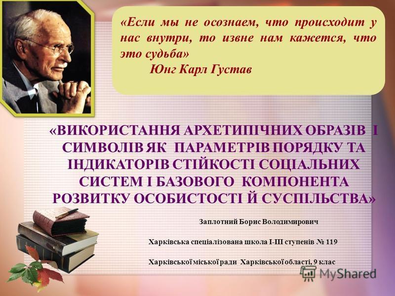 «ВИКОРИСТАННЯ АРХЕТИПІЧНИХ ОБРАЗІВ І СИМВОЛІВ ЯК ПАРАМЕТРІВ ПОРЯДКУ ТА ІНДИКАТОРІВ СТІЙКОСТІ СОЦІАЛЬНИХ СИСТЕМ І БАЗОВОГО КОМПОНЕНТА РОЗВИТКУ ОСОБИСТОСТІ Й СУСПІЛЬСТВА» Заплотний Борис Володимирович Харківська спеціалізована школа І-ІІІ ступенів 119