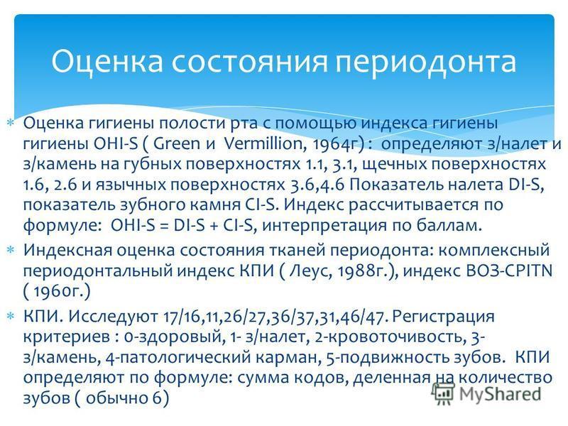 Оценка гигиены полости рта с помощью индекса гигиены гигиены OHI-S ( Green и Vermillion, 1964 г) : определяют з/налет и з/камень на губных поверхностях 1.1, 3.1, щечных поверхностях 1.6, 2.6 и язычных поверхностях 3.6,4.6 Показатель налета DI-S, пока