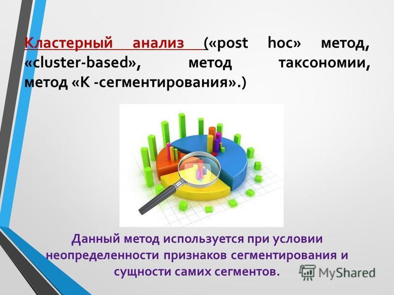 Кластерный анализ («post hoc» метод, «cluster-based», метод таксономии, метод «К -сегментирования».) Данный метод используется при условии неопределенности признаков сегментирования и сущности самих сегментов.