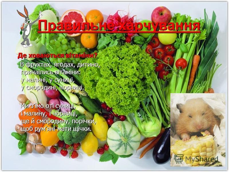 Правильне харчування Де ховаються вітаміни? Де ховаються вітаміни? В фруктах, ягодах, дитино, причаїлись вітаміни: у малині, у суниці, у смородині, чорниці. В фруктах, ягодах, дитино, причаїлись вітаміни: у малині, у суниці, у смородині, чорниці. Ми