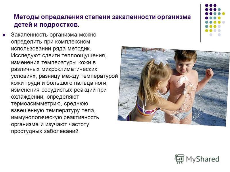Методы определения степени закаленности организма детей и подростков. Закаленность организма можно определить при комплексном использовании ряда методик. Исследуют сдвиги теплоощущения, изменения температуры кожи в различных микроклиматических услови