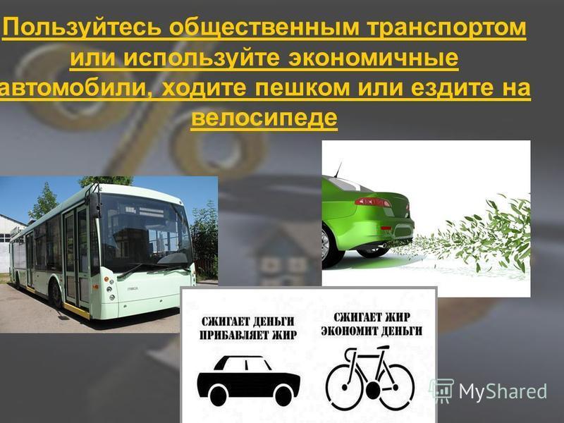 Пользуйтесь общественным транспортом или используйте экономичные автомобили, ходите пешком или ездите на велосипеде