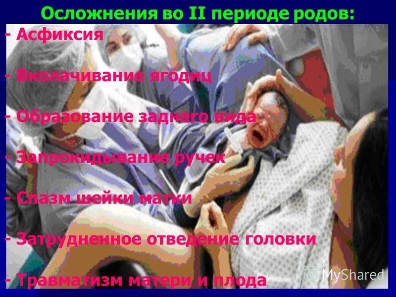 Осложнения во II периоде родов: - Асфиксия - Вколачивание ягодиц - Образование заднего вида - Запрокидывание ручек - Спазм шейки матки - Затрудненное отведение головки - Травматизм матери и плода