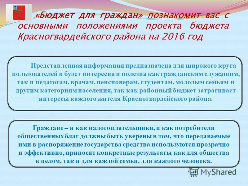 «Бюджет для граждан» познакомит вас с основными положениями проекта бюджета Красногвардейского района на 2016 год Представленная информация предназначена для широкого круга пользователей и будет интересна и полезна как гражданским служащим, так и пед