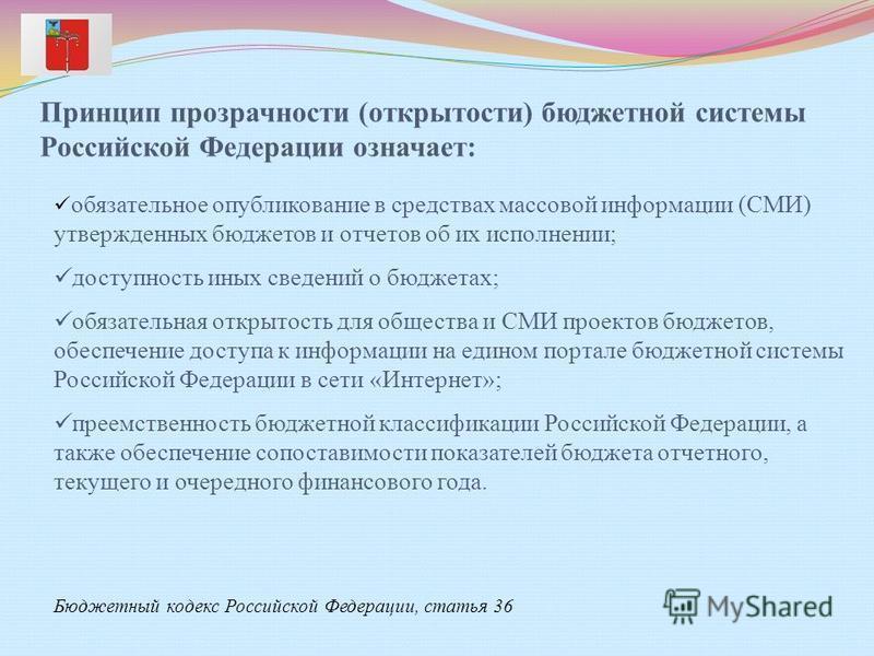 Принцип прозрачности (открытости) бюджетной системы Российской Федерации означает: обязательное опубликование в средствах массовой информации (СМИ) утвержденных бюджетов и отчетов об их исполнении; доступность иных сведений о бюджетах; обязательная о