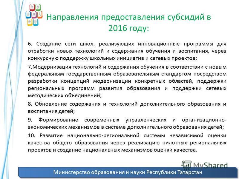 Министерство образования и науки Республики Татарстан Направления предоставления субсидий в 2016 году: 6. Создание сети школ, реализующих инновационные программы для отработки новых технологий и содержания обучения и воспитания, через конкурсную подд