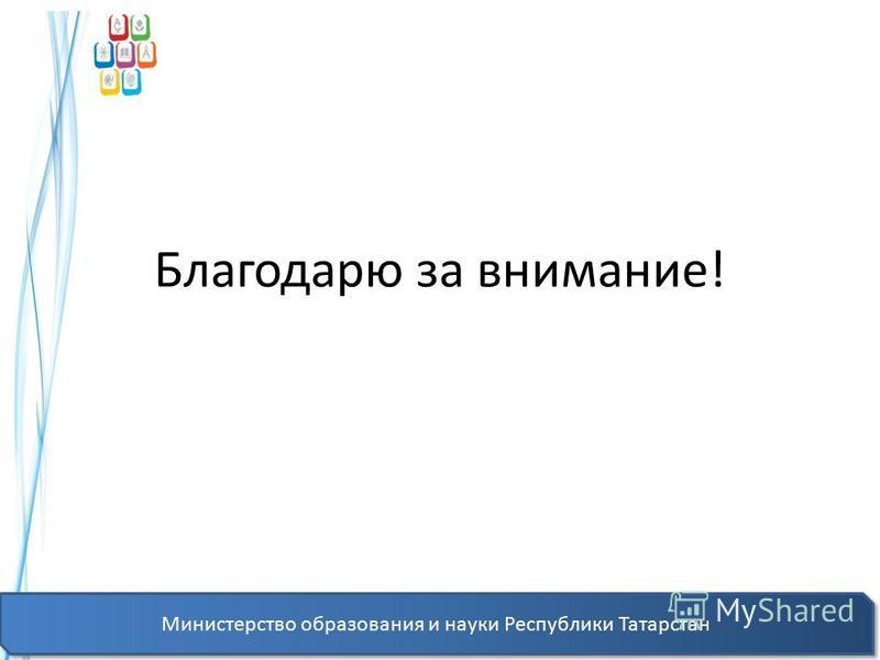 Благодарю за внимание! Министерство образования и науки Республики Татарстан