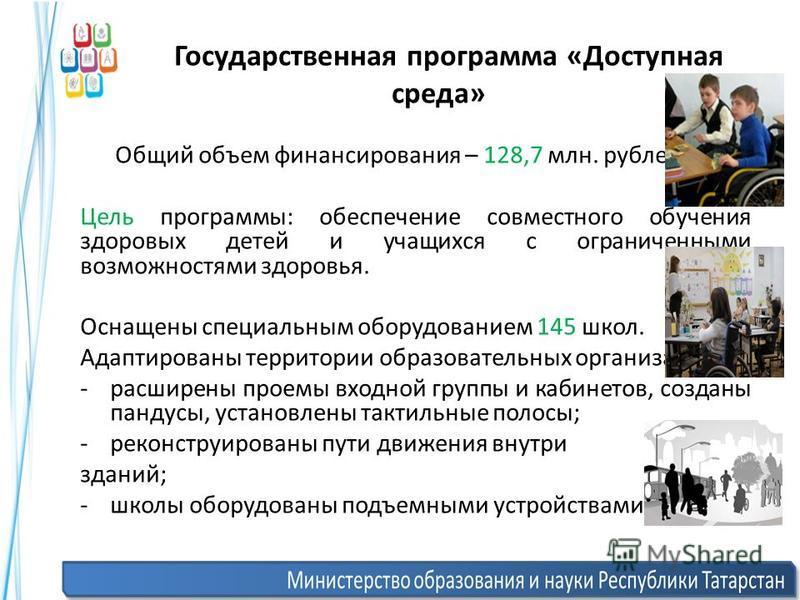 Государственная программа «Доступная среда» Общий объем финансирования – 128,7 млн. рублей. Цель программы: обеспечение совместного обучения здоровых детей и учащихся с ограниченными возможностями здоровья. Оснащены специальным оборудованием 145 школ
