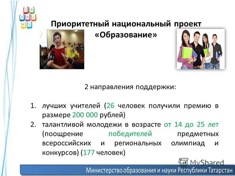 Приоритетный национальный проект «Образование» 2 направления поддержки: 1. лучших учителей (26 человек получили премию в размере 200 000 рублей) 2. талантливой молодежи в возрасте от 14 до 25 лет (поощрение победителей предметных всероссийских и реги