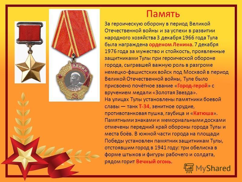 Память За героическую оборону в период Великой Отечественной войны и за успехи в развитии народного хозяйства 3 декабря 1966 года Тула была награждена орденом Ленина. 7 декабря 1976 года за мужество и стойкость, проявленные защитниками Тулы при герои