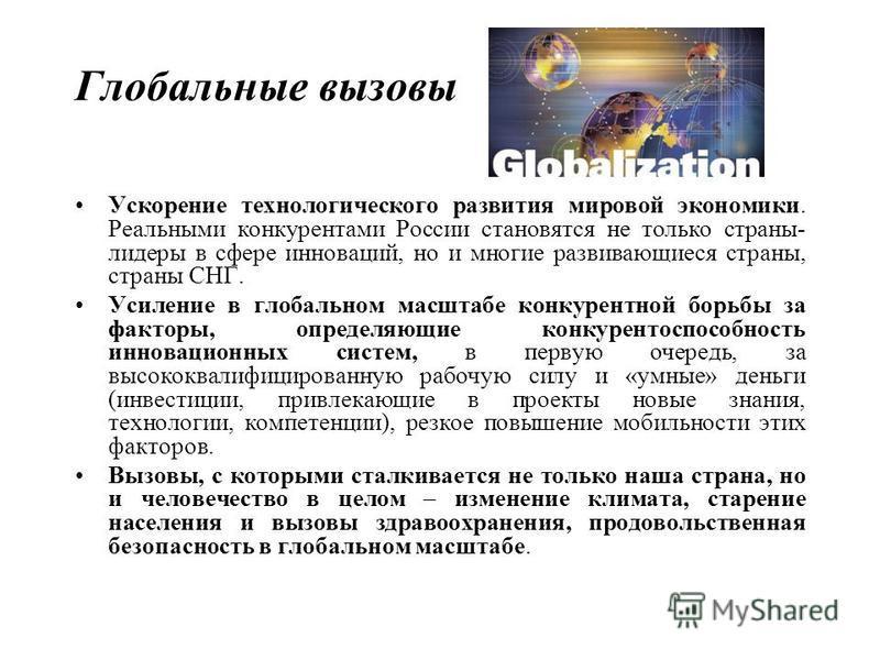 Глобальные вызовы Ускорение технологического развития мировой экономики. Реальными конкурентами России становятся не только страны- лидеры в сфере инноваций, но и многие развивающиеся страны, страны СНГ. Усиление в глобальном масштабе конкурентной бо