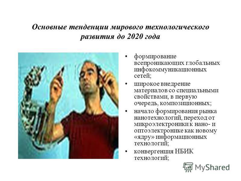 Основные тенденции мирового технологического развития до 2020 года формирование всепроникающих глобальных инфокоммуникационных сетей; широкое внедрение материалов со специальными свойствами, в первую очередь, композиционных; начало формирования рынка