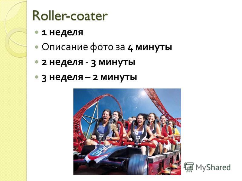 Roller-coater 1 неделя Описание фото за 4 минуты 2 неделя - 3 минуты 3 неделя – 2 минуты