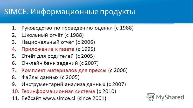 SIMCE. Информационные продукты 1. Руководство по проведению оценки (с 1988) 2. Школьный отчёт (с 1988) 3. Национальный отчёт (с 2006) 4. Приложение к газете (с 1995) 5.Отчёт для родителей (с 2005) 6.Он-лайн банк заданий (с 2007) 7. Комплект материало