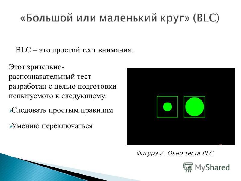 Этот зрительно- распознавательный тест разработан с целью подготовки испытуемого к следующему: Следовать простым правилам Умению переключаться BLC – это простой тест внимания. Фигура 2. Окно теста BLC