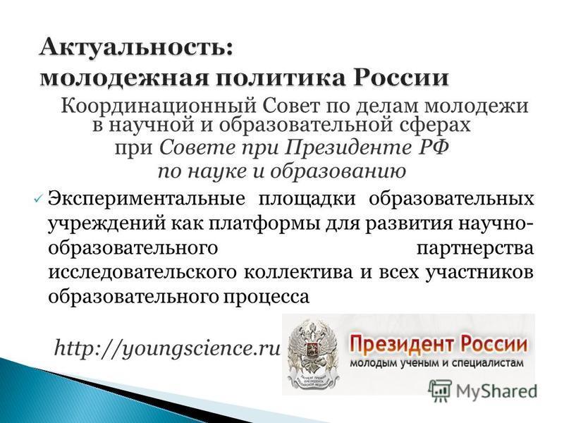Координационный Совет по делам молодежи в научной и образовательной сферах при Совете при Президенте РФ по науке и образованию Экспериментальные площадки образовательных учреждений как платформы для развития научно- образовательного партнерства иссле