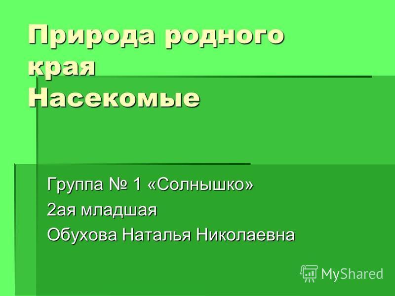Природа родного края Насекомые Группа 1 «Солнышко» 2 ая младшая Обухова Наталья Николаевна