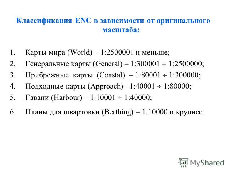 Классификация ENC в зависимости от оригинального масштаба: 1. Карты мира (World) – 1:2500001 и меньше; 2. Генеральные карты (General) – 1:300001 1:2500000; 3. Прибрежные карты (Coastal) – 1:80001 1:300000; 4. Подходные карты (Approach)– 1:40001 1:800