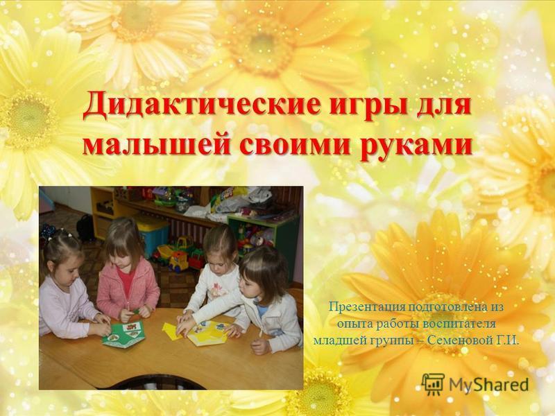 Дидактические игры для малышей своими руками Презентация подготовлена из опыта работы воспитателя младшей группы – Семеновой Г.И.