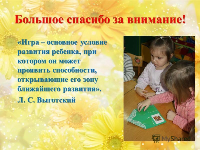 Большое спасибо за внимание! «Игра – основное условие развития ребенка, при котором он может проявить способности, открывающие его зону ближайшего развития». Л. С. Выготский Л. С. Выготский