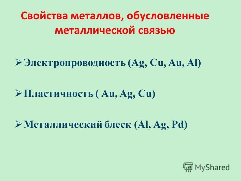 Электропроводность (Ag, Cu, Au, Al) Пластичность ( Au, Ag, Cu) Металлический блеск (Al, Ag, Pd) Свойства металлов, обусловленные металлической связью
