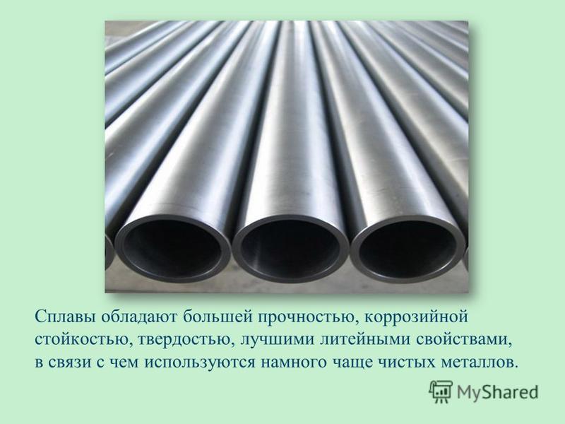 Сплавы обладают большей прочностью, коррозийной стойкостью, твердостью, лучшими литейными свойствами, в связи с чем используются намного чаще чистых металлов.