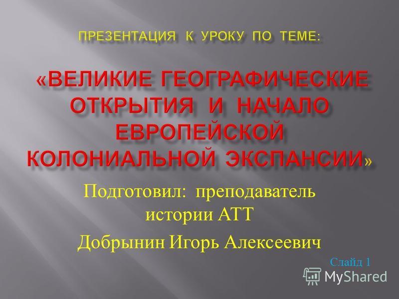 Подготовил : преподаватель истории АТТ Добрынин Игорь Алексеевич Слайд 1
