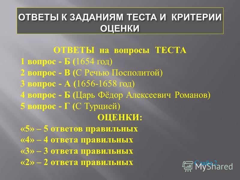 ОТВЕТЫ К ЗАДАНИЯМ ТЕСТА И КРИТЕРИИ ОЦЕНКИ ОТВЕТЫ на вопросы ТЕСТА 1 вопрос - Б ( 1654 год ) 2 вопрос - В ( С Речью Посполитой ) 3 вопрос - А ( 1656-1658 год ) 4 вопрос - Б ( Царь Фёдор Алексеевич Романов ) 5 вопрос - Г ( С Турцией ) ОЦЕНКИ : «5» – 5