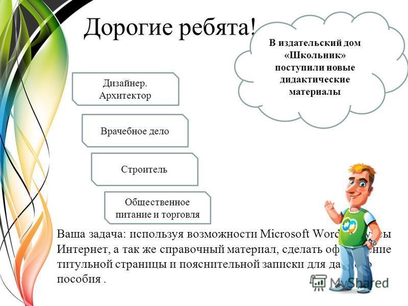 Дорогие ребята! Ваша задача: используя возможности Microsoft Word, ресурсы Интернет, а так же справочный материал, сделать оформление титульной страницы и пояснительной записки для данного пособия. В издательский дом «Школьник» поступили новые дидакт