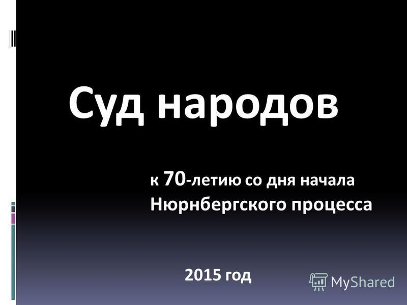 Суд народов к 70 -летию со дня начала Нюрнбергского процесса 2015 год