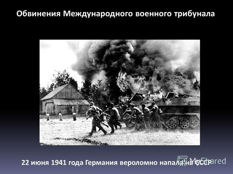 Обвинения Международного военного трибунала 22 июня 1941 года Германия вероломно напала на СССР