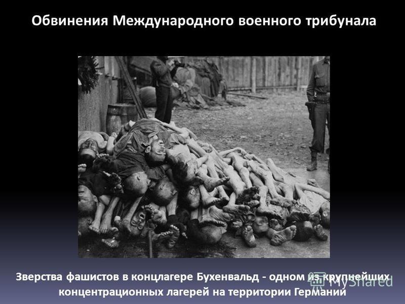 Зверства фашистов в концлагере Бухенвальд - одном из крупнейших концентрационных лагерей на территории Германии Обвинения Международного военного трибунала
