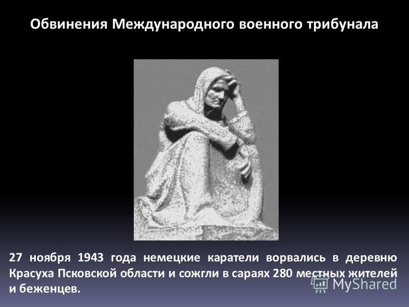 27 ноября 1943 года немецкие каратели ворвались в деревню Красуха Псковской области и сожгли в сараях 280 местных жителей и беженцев. Обвинения Международного военного трибунала