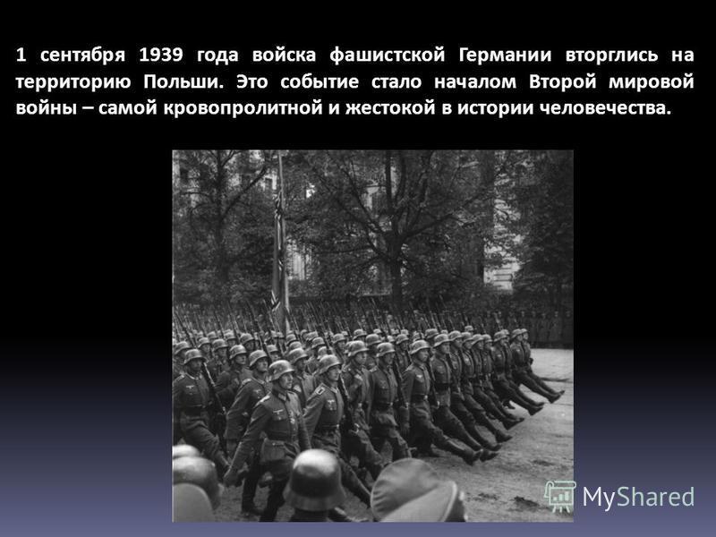 1 сентября 1939 года войска фашистской Германии вторглись на территорию Польши. Это событие стало началом Второй мировой войны – самой кровопролитной и жестокой в истории человечества.