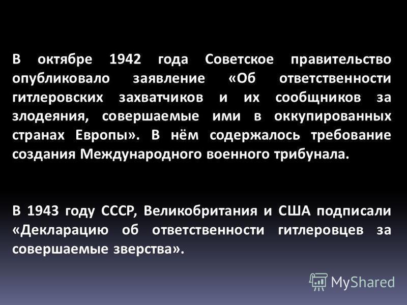 В октябре 1942 года Советское правительство опубликовало заявление «Об ответственности гитлеровских захватчиков и их сообщников за злодеяния, совершаемые ими в оккупированных странах Европы». В нём содержалось требование создания Международного военн