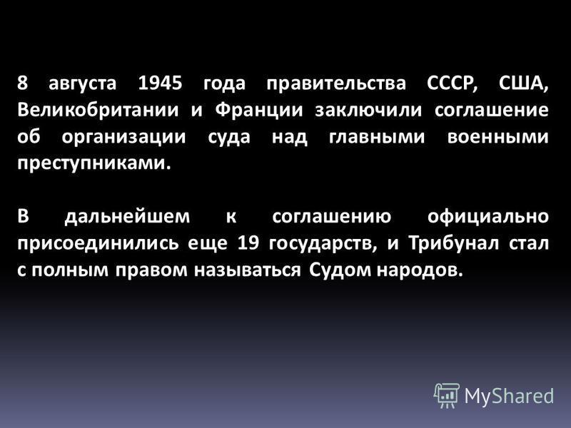 8 августа 1945 года правительства СССР, США, Великобритании и Франции заключили соглашение об организации суда над главными военными преступниками. В дальнейшем к соглашению официально присоединились еще 19 государств, и Трибунал стал с полным правом