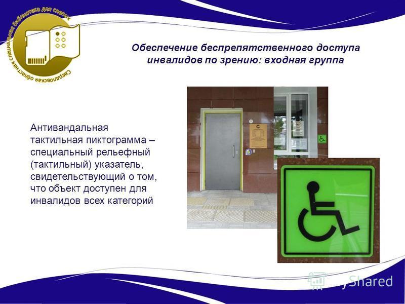 Обеспечение беспрепятственного доступа инвалидов по зрению: входная группа Антивандальная тактильная пиктограмма – специальный рельефный (тактильный) указатель, свидетельствующий о том, что объект доступен для инвалидов всех категорий