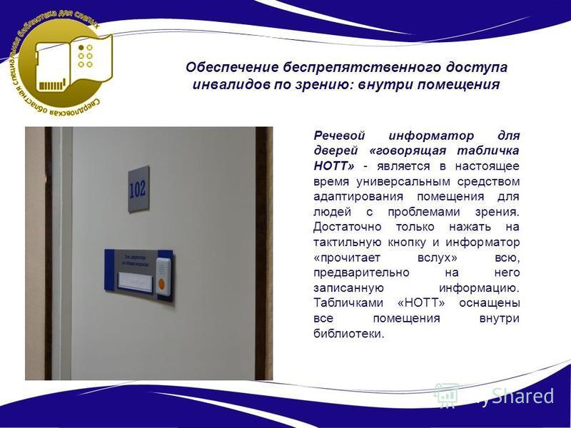 Обеспечение беспрепятственного доступа инвалидов по зрению: внутри помещения Речевой информатор для дверей «говорящая табличка НОТТ» - является в настоящее время универсальным средством адаптирования помещения для людей с проблемами зрения. Достаточн