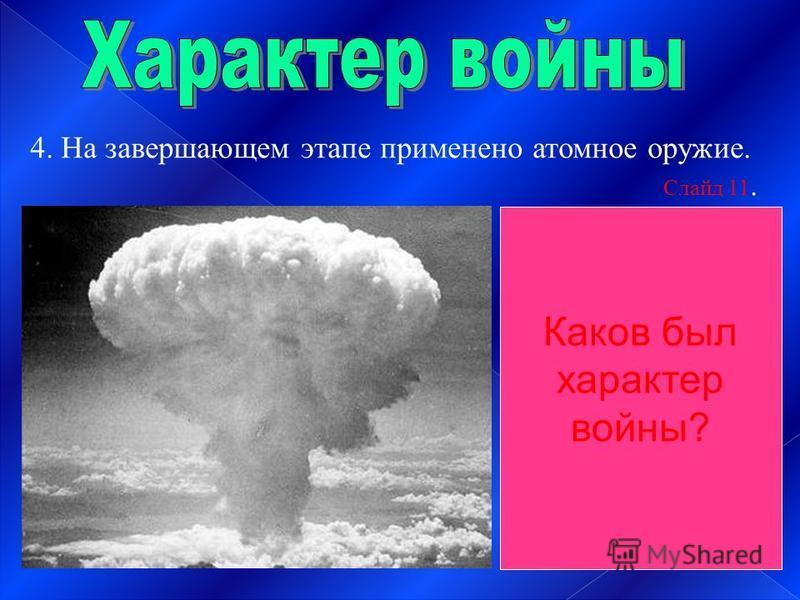 4. На завершающем этапе применено атомное оружие. Слайд 11. Характер войны Со стороны агрессоров – захватнический Со стороны СССР и антигитлеровской коалиции – освободительный. Каков был характер войны?