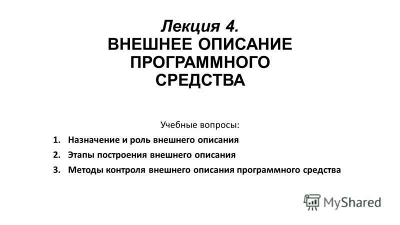 Лекция 4. ВНЕШНЕЕ ОПИСАНИЕ ПРОГРАММНОГО СРЕДСТВА Учебные вопросы: 1. Назначение и роль внешнего описания 2. Этапы построения внешнего описания 3. Методы контроля внешнего описания программного средства