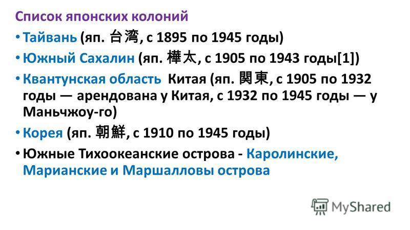 Список японских колоний Тайвань (яп., с 1895 по 1945 годы) Южный Сахалин (яп., с 1905 по 1943 годы[1]) Квантунская область Китая (яп., с 1905 по 1932 годы арендована у Китая, с 1932 по 1945 годы у Маньчжоу-го) Корея (яп., с 1910 по 1945 годы) Южные Т