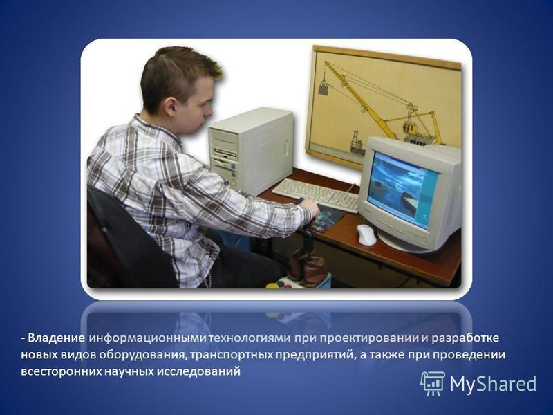 - Владение информационными технологиями при проектировании и разработке новых видов оборудования, транспортных предприятий, а также при проведении всесторонних научных исследований