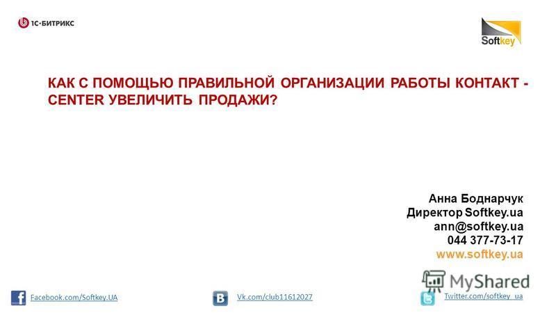 КАК С ПОМОЩЬЮ ПРАВИЛЬНОЙ ОРГАНИЗАЦИИ РАБОТЫ КОНТАКТ - CENTER УВЕЛИЧИТЬ ПРОДАЖИ? Анна Боднарчук Директор Softkey.ua ann@softkey.ua 044 377-73-17 www.softkey.ua Twitter.com/softkey_ua Vk.com/club11612027 Facebook.com/Softkey.UA