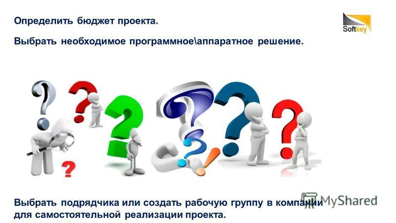Определить бюджет проекта. Выбрать необходимое программное\аппаратное решение. Выбрать подрядчика или создать рабочую группу в компании для самостоятельной реализации проекта.