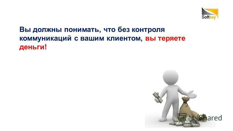 Вы должны понимать, что без контроля коммуникаций с вашим клиентом, вы теряете деньги!