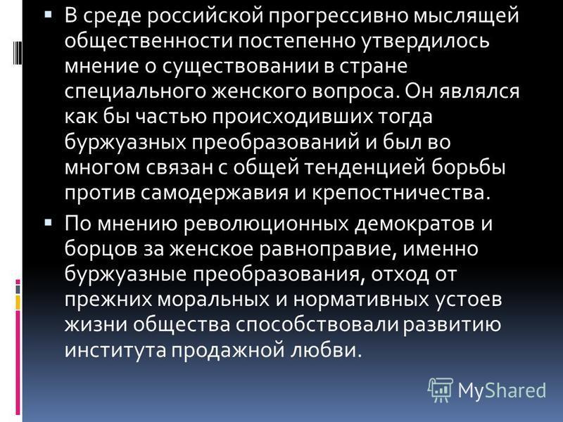 В среде российской прогрессивно мыслящей общественности постепенно утвердилось мнение о существовании в стране специального женского вопроса. Он являлся как бы частью происходивших тогда буржуазных преобразований и был во многом связан с общей тенден