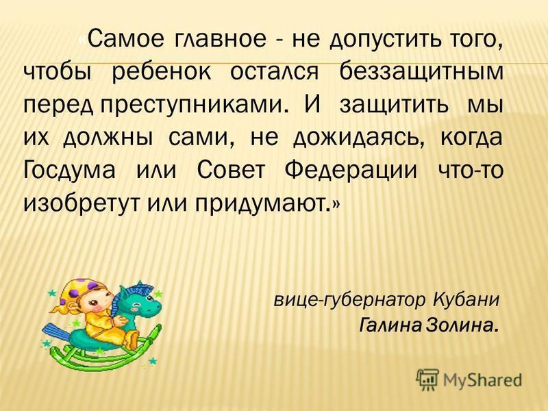 «Самое главное - не допустить того, чтобы ребенок остался беззащитным перед преступниками. И защитить мы их должны сами, не дожидаясь, когда Госдума или Совет Федерации что-то изобретут или придумают.» вице-губернатор Кубани Галина Золина.
