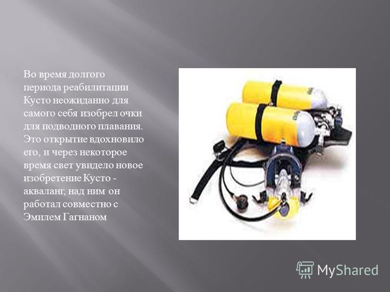 Во время долгого периода реабилитации Кусто неожиданно для самого себя изобрел очки для подводного плавания. Это открытие вдохновило его, и через некоторое время свет увидело новое изобретение Кусто - акваланг, над ним он работал совместно с Эмилем Г