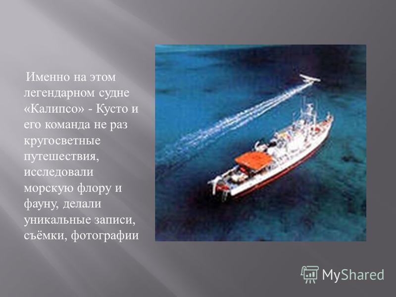 Именно на этом легендарном судне « Калипсо » - Кусто и его команда не раз кругосветные путешествия, исследовали морскую флору и фауну, делали уникальные записи, съёмки, фотографии
